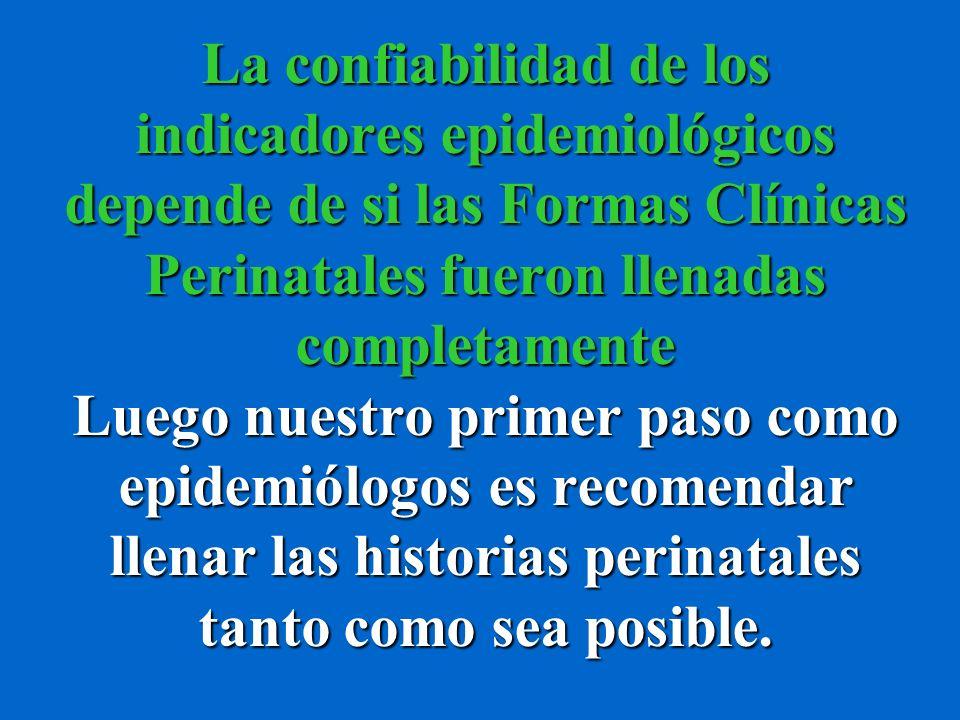 La confiabilidad de los indicadores epidemiológicos depende de si las Formas Clínicas Perinatales fueron llenadas completamente Luego nuestro primer paso como epidemiólogos es recomendar llenar las historias perinatales tanto como sea posible.