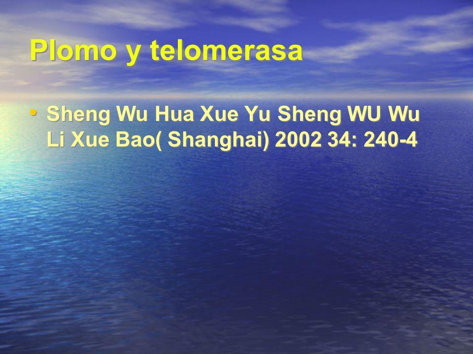 Plomo y telomerasa Sheng Wu Hua Xue Yu Sheng WU Wu Li Xue Bao( Shanghai) 2002 34: 240-4.