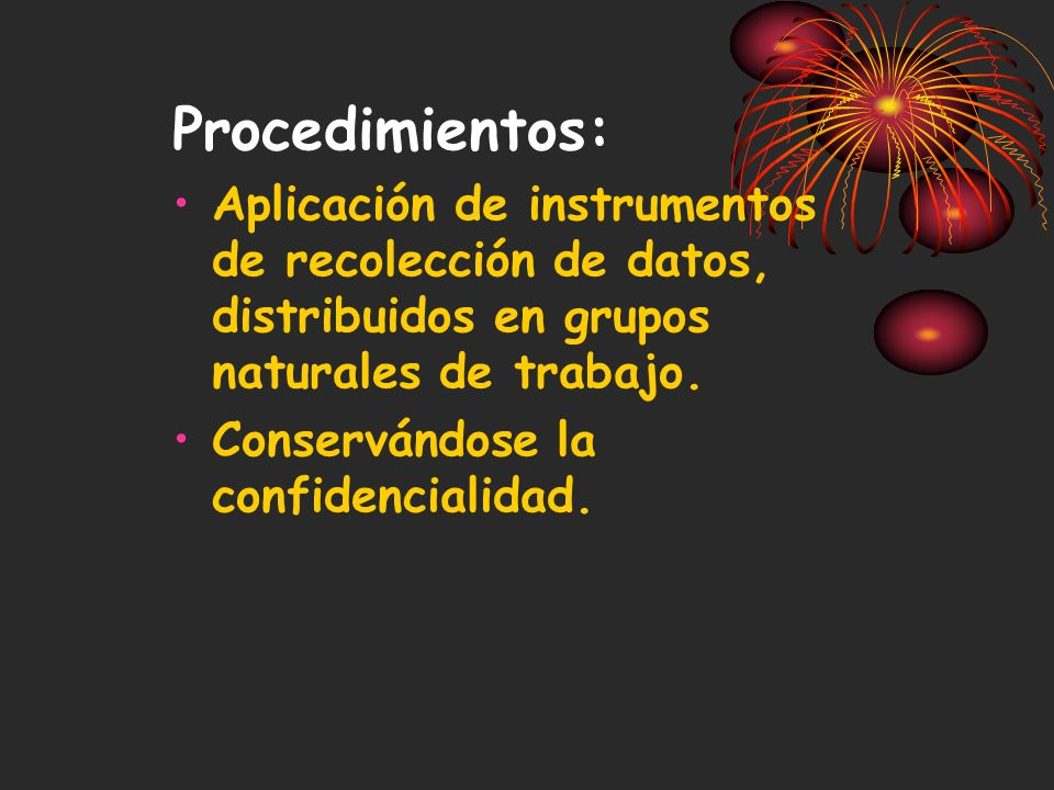 Procedimientos:Aplicación de instrumentos de recolección de datos, distribuidos en grupos naturales de trabajo.