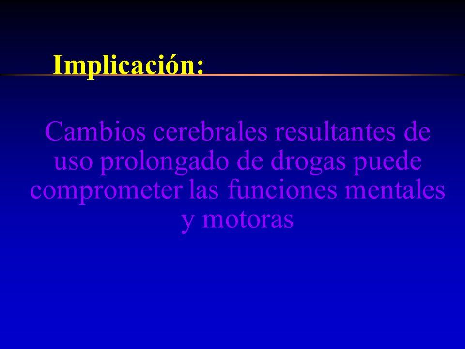 Implicación: Cambios cerebrales resultantes de uso prolongado de drogas puede comprometer las funciones mentales y motoras.