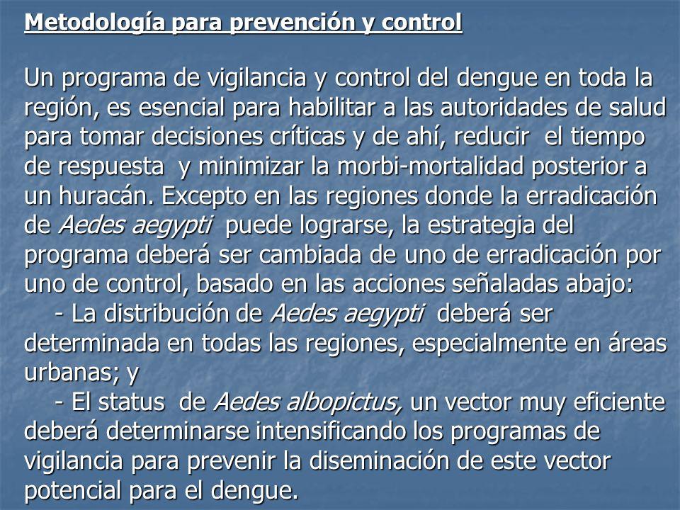 Metodología para prevención y control Un programa de vigilancia y control del dengue en toda la región, es esencial para habilitar a las autoridades de salud para tomar decisiones críticas y de ahí, reducir el tiempo de respuesta y minimizar la morbi-mortalidad posterior a un huracán. Excepto en las regiones donde la erradicación de Aedes aegypti puede lograrse, la estrategia del programa deberá ser cambiada de uno de erradicación por uno de control, basado en las acciones señaladas abajo: - La distribución de Aedes aegypti deberá ser determinada en todas las regiones, especialmente en áreas urbanas; y - El status de Aedes albopictus, un vector muy eficiente deberá determinarse intensificando los programas de vigilancia para prevenir la diseminación de este vector potencial para el dengue.