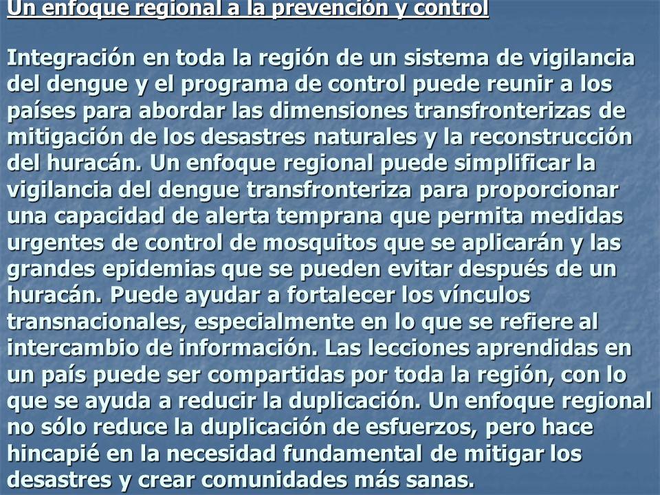 Un enfoque regional a la prevención y control Integración en toda la región de un sistema de vigilancia del dengue y el programa de control puede reunir a los países para abordar las dimensiones transfronterizas de mitigación de los desastres naturales y la reconstrucción del huracán. Un enfoque regional puede simplificar la vigilancia del dengue transfronteriza para proporcionar una capacidad de alerta temprana que permita medidas urgentes de control de mosquitos que se aplicarán y las grandes epidemias que se pueden evitar después de un huracán. Puede ayudar a fortalecer los vínculos transnacionales, especialmente en lo que se refiere al intercambio de información. Las lecciones aprendidas en un país puede ser compartidas por toda la región, con lo que se ayuda a reducir la duplicación. Un enfoque regional no sólo reduce la duplicación de esfuerzos, pero hace hincapié en la necesidad fundamental de mitigar los desastres y crear comunidades más sanas.