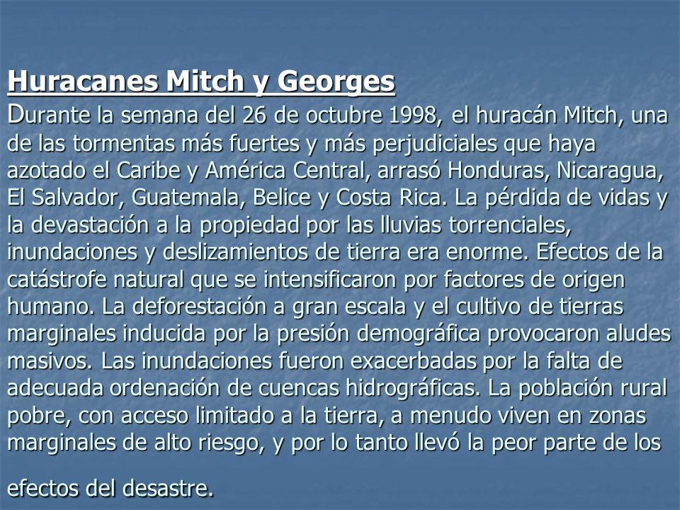 Huracanes Mitch y Georges Durante la semana del 26 de octubre 1998, el huracán Mitch, una de las tormentas más fuertes y más perjudiciales que haya azotado el Caribe y América Central, arrasó Honduras, Nicaragua, El Salvador, Guatemala, Belice y Costa Rica.