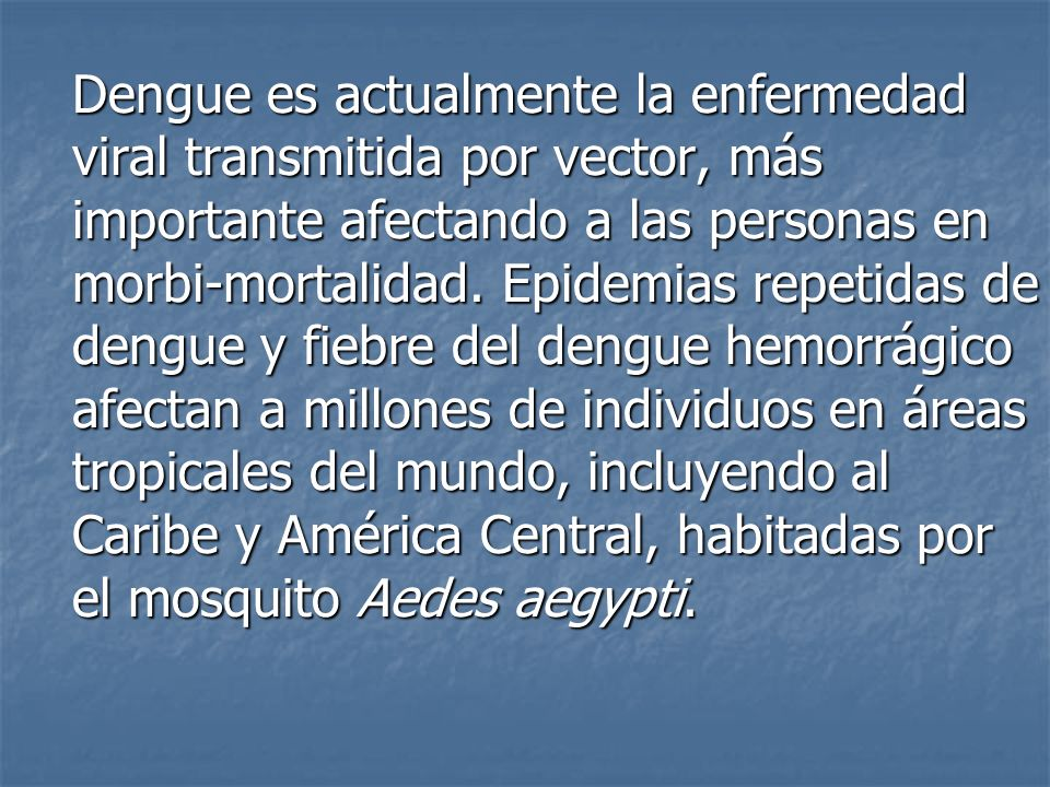 Dengue es actualmente la enfermedad viral transmitida por vector, más importante afectando a las personas en morbi-mortalidad.