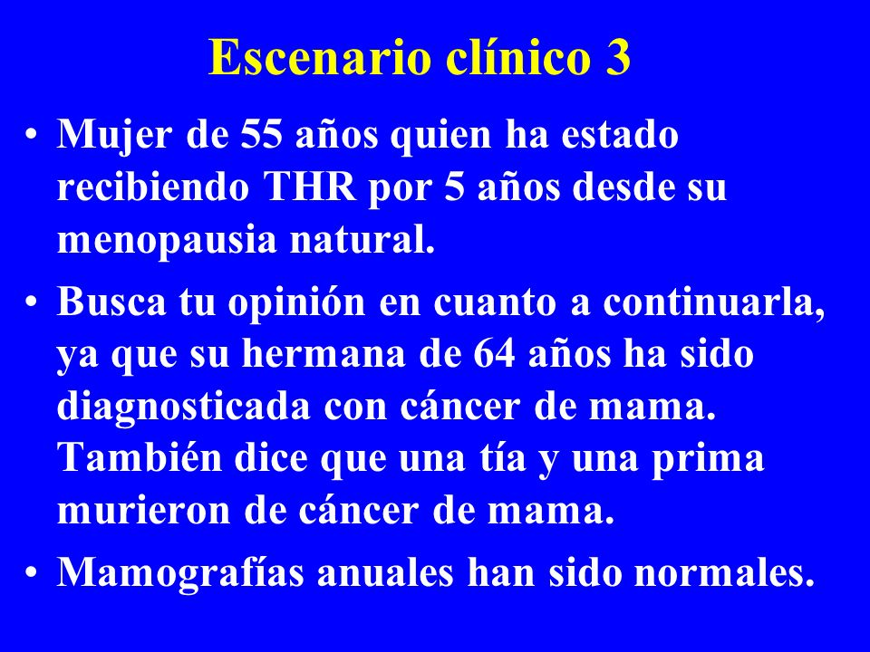 Escenario clínico 3 Mujer de 55 años quien ha estado recibiendo THR por 5 años desde su menopausia natural.