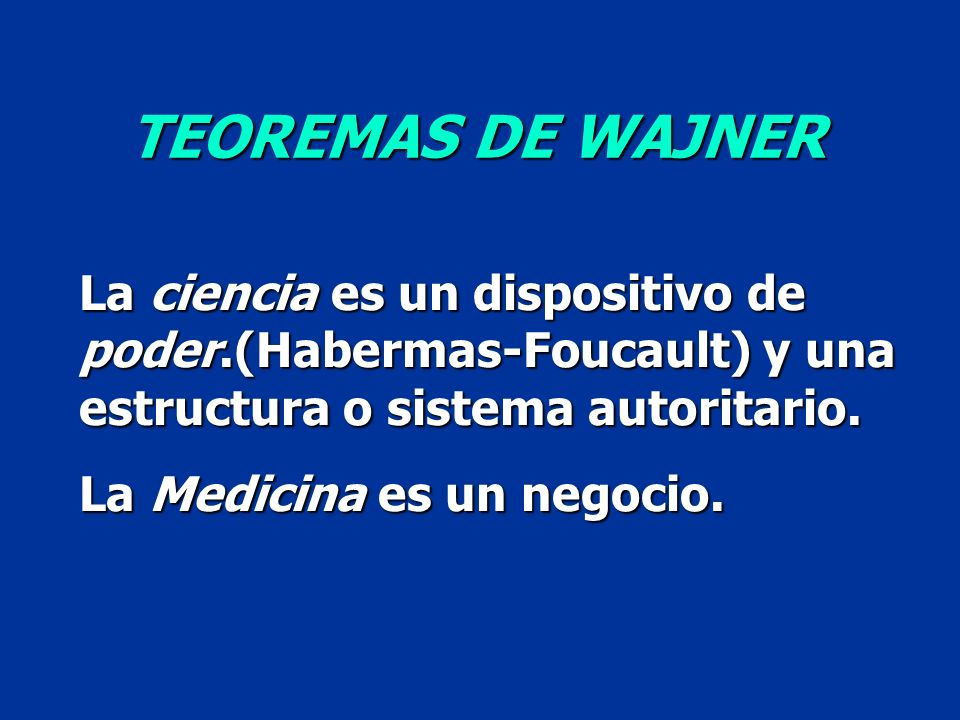 TEOREMAS DE WAJNER La ciencia es un dispositivo de poder.(Habermas-Foucault) y una estructura o sistema autoritario.