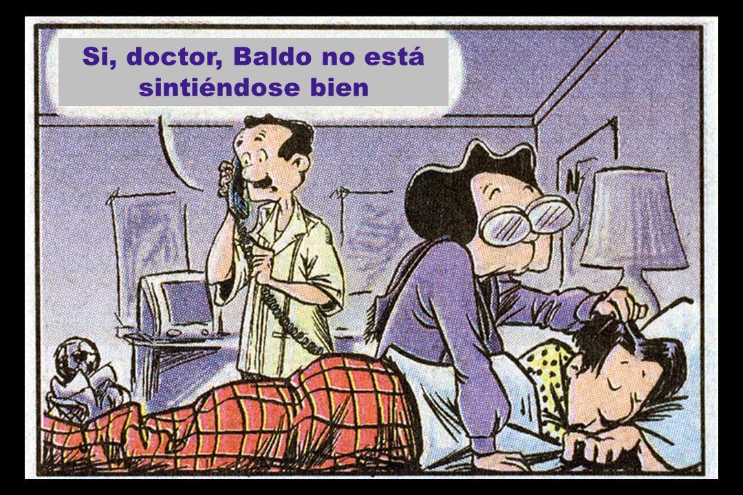Si, doctor, Baldo no está sintiéndose bien