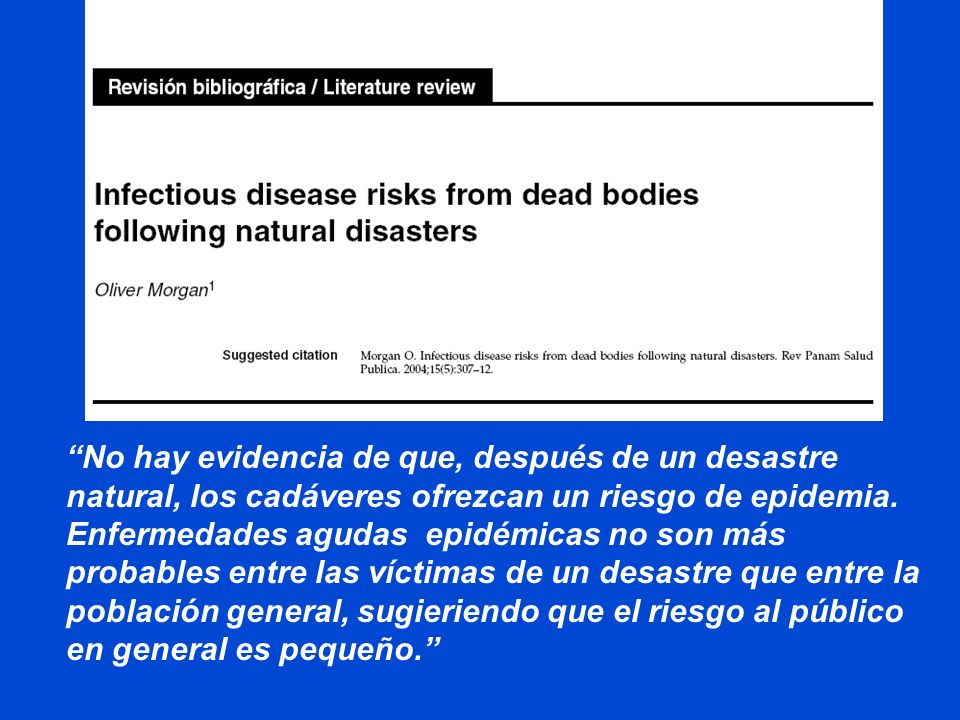 No hay evidencia de que, después de un desastre natural, los cadáveres ofrezcan un riesgo de epidemia. Enfermedades agudas epidémicas no son más probables entre las víctimas de un desastre que entre la población general, sugieriendo que el riesgo al público en general es pequeño.