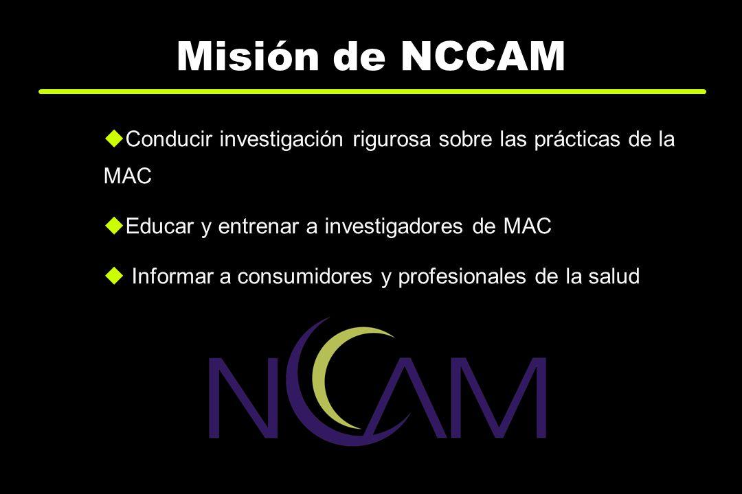 Misión de NCCAM Conducir investigación rigurosa sobre las prácticas de la MAC. Educar y entrenar a investigadores de MAC.