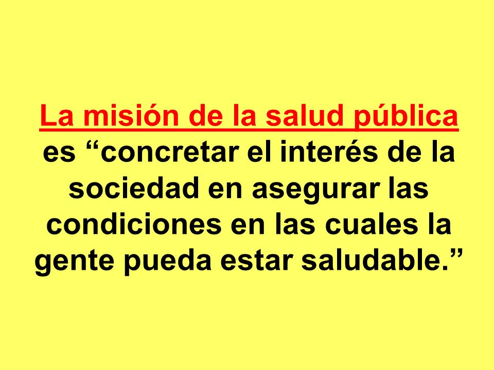 La misión de la salud pública es concretar el interés de la sociedad en asegurar las condiciones en las cuales la gente pueda estar saludable.