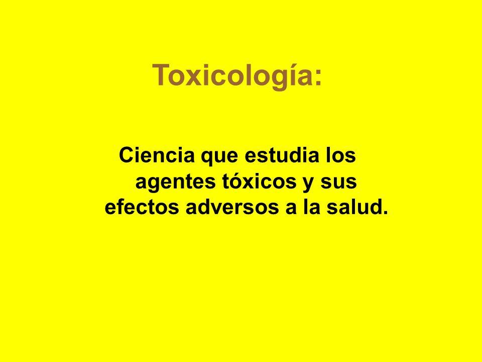 Toxicología:Ciencia que estudia los agentes tóxicos y sus efectos adversos a la salud.