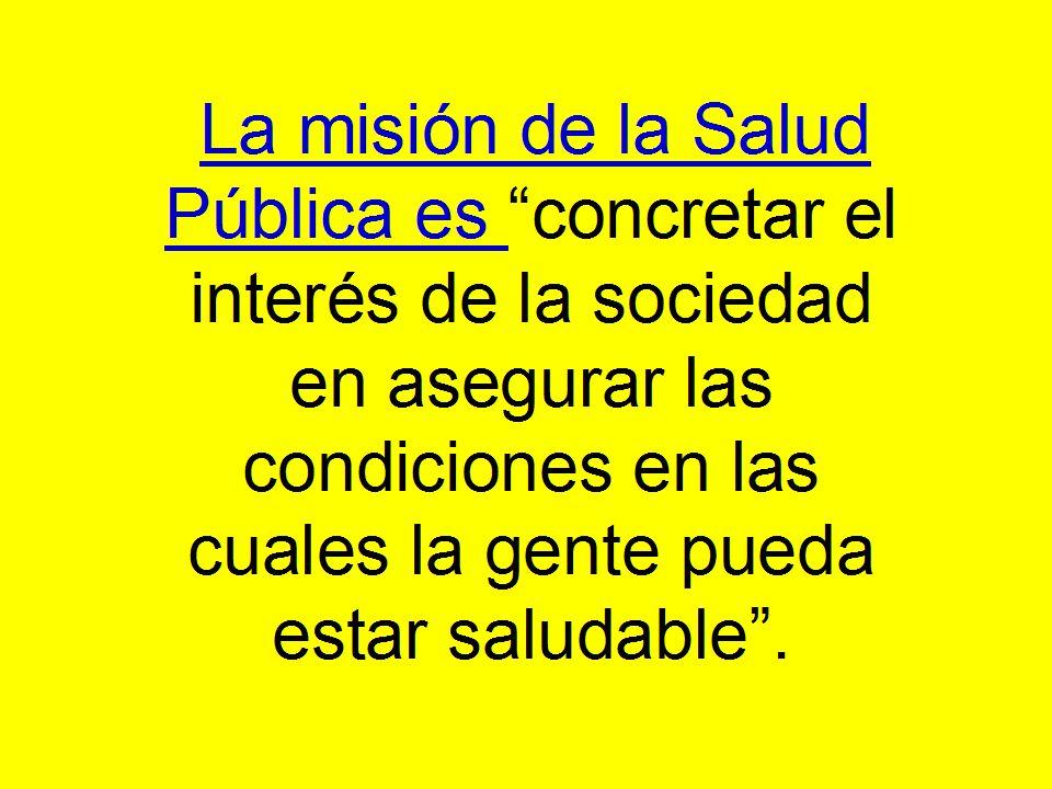 La misión de la Salud Pública es concretar el interés de la sociedad en asegurar las condiciones en las cuales la gente pueda estar saludable .
