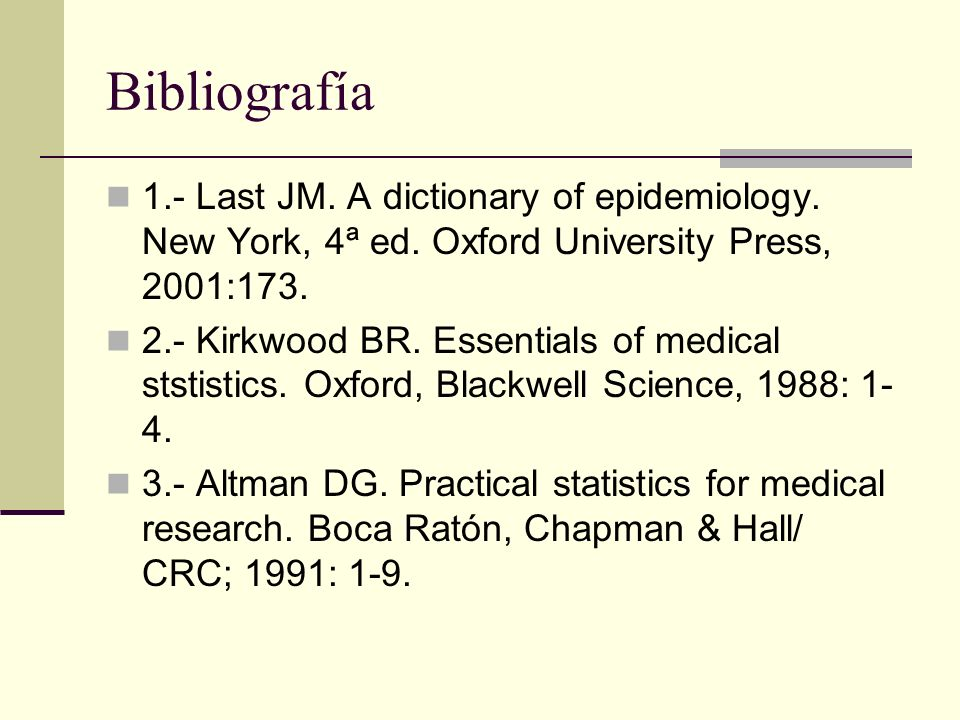 Bibliografía 1.- Last JM. A dictionary of epidemiology. New York, 4ª ed. Oxford University Press, 2001:173.