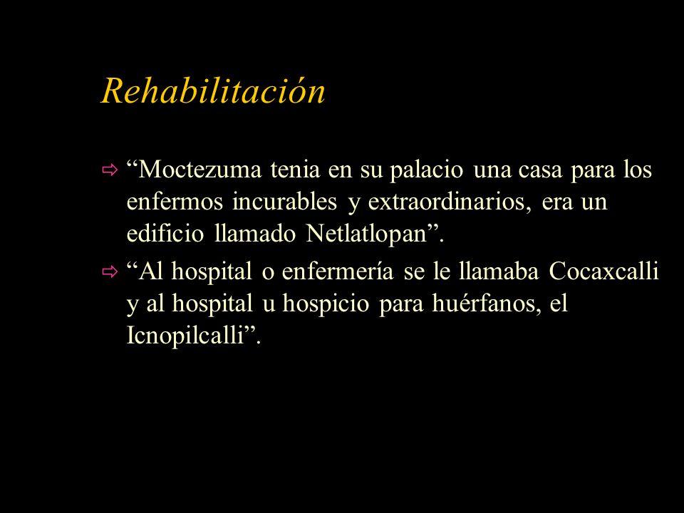 Rehabilitación Moctezuma tenia en su palacio una casa para los enfermos incurables y extraordinarios, era un edificio llamado Netlatlopan .