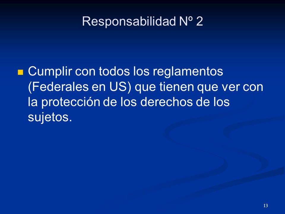 Responsabilidad Nº 2 Cumplir con todos los reglamentos (Federales en US) que tienen que ver con la protección de los derechos de los sujetos.