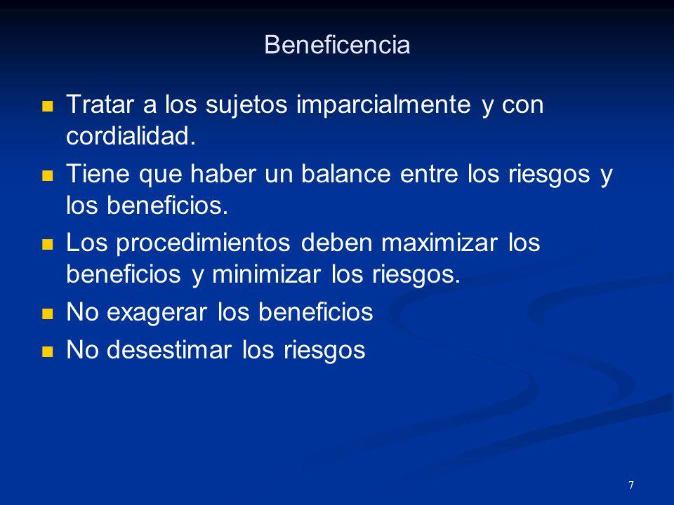 Beneficencia Tratar a los sujetos imparcialmente y con cordialidad. Tiene que haber un balance entre los riesgos y los beneficios.
