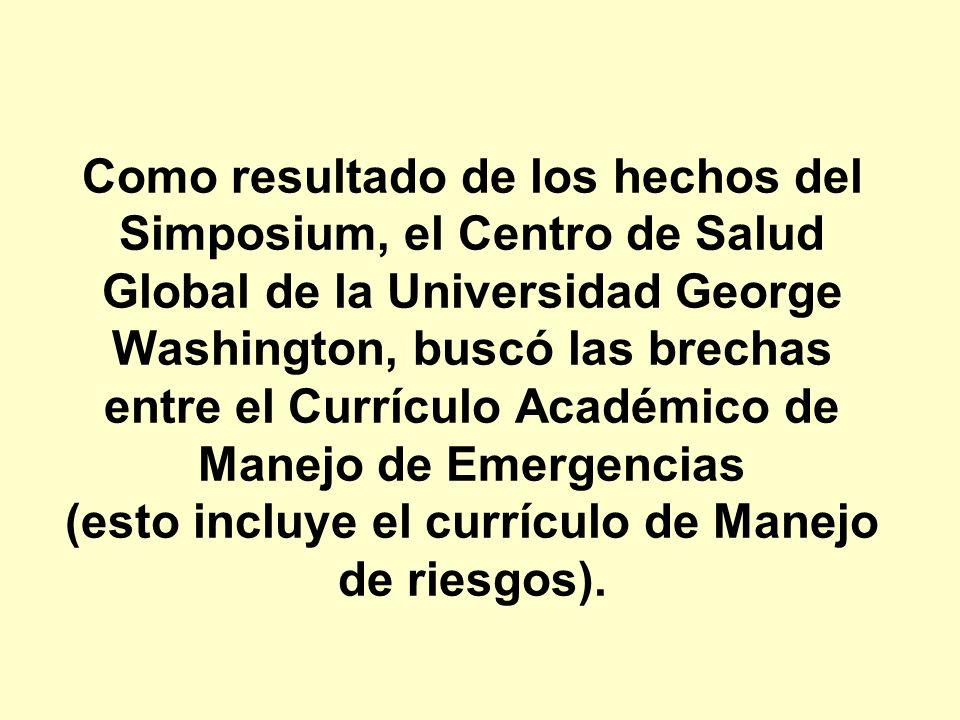 Como resultado de los hechos del Simposium, el Centro de Salud Global de la Universidad George Washington, buscó las brechas entre el Currículo Académico de Manejo de Emergencias (esto incluye el currículo de Manejo de riesgos).