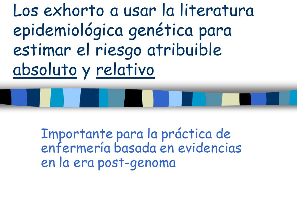 Los exhorto a usar la literatura epidemiológica genética para estimar el riesgo atribuible absoluto y relativo