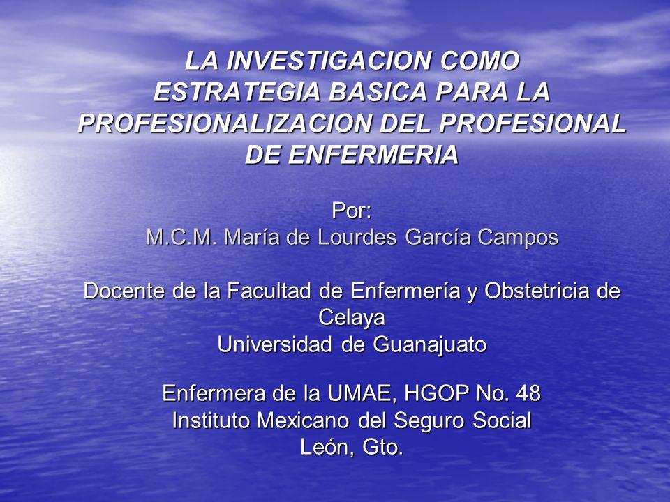 LA INVESTIGACION COMO ESTRATEGIA BASICA PARA LA PROFESIONALIZACION DEL PROFESIONAL DE ENFERMERIA Por: M.C.M.