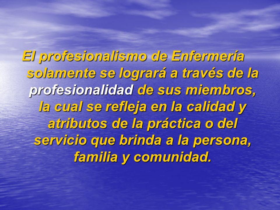 El profesionalismo de Enfermería solamente se logrará a través de la profesionalidad de sus miembros, la cual se refleja en la calidad y atributos de la práctica o del servicio que brinda a la persona, familia y comunidad.