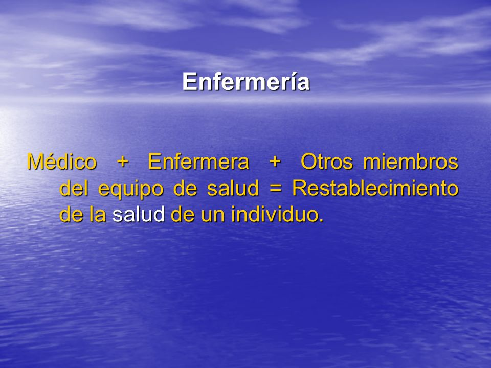 EnfermeríaMédico + Enfermera + Otros miembros del equipo de salud = Restablecimiento de la salud de un individuo.