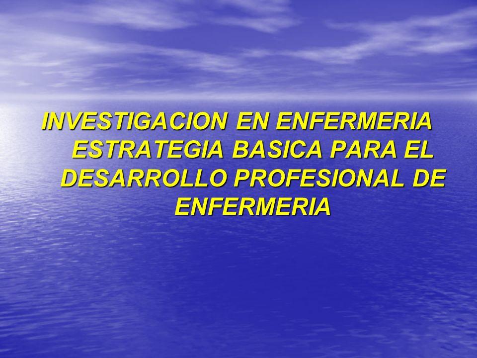 INVESTIGACION EN ENFERMERIA ESTRATEGIA BASICA PARA EL DESARROLLO PROFESIONAL DE ENFERMERIA