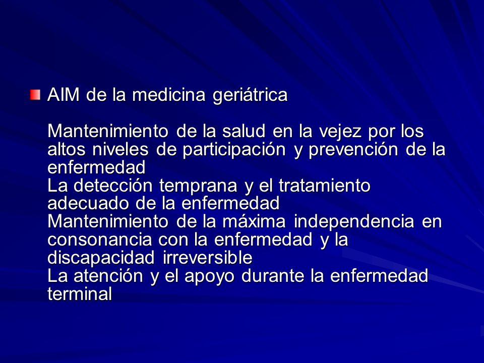 AIM de la medicina geriátrica Mantenimiento de la salud en la vejez por los altos niveles de participación y prevención de la enfermedad La detección temprana y el tratamiento adecuado de la enfermedad Mantenimiento de la máxima independencia en consonancia con la enfermedad y la discapacidad irreversible La atención y el apoyo durante la enfermedad terminal