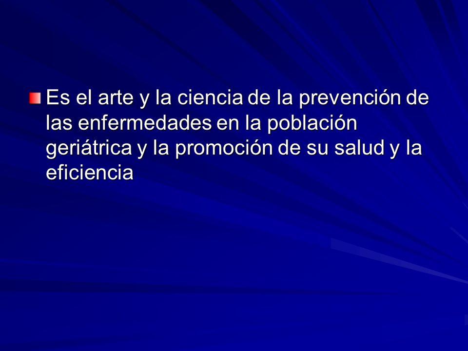 Es el arte y la ciencia de la prevención de las enfermedades en la población geriátrica y la promoción de su salud y la eficiencia