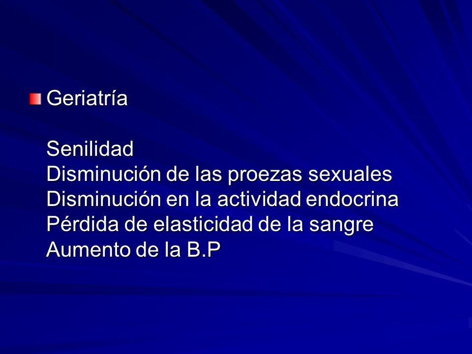 Geriatría Senilidad Disminución de las proezas sexuales Disminución en la actividad endocrina Pérdida de elasticidad de la sangre Aumento de la B.P