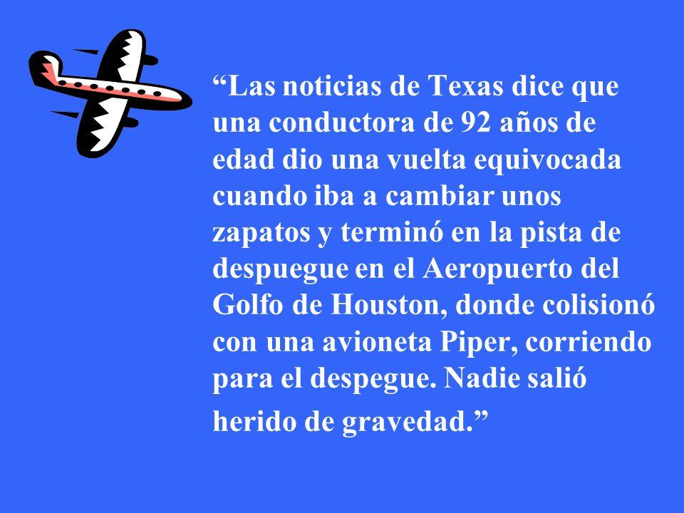 Las noticias de Texas dice que una conductora de 92 años de edad dio una vuelta equivocada cuando iba a cambiar unos zapatos y terminó en la pista de despuegue en el Aeropuerto del Golfo de Houston, donde colisionó con una avioneta Piper, corriendo para el despegue. Nadie salió herido de gravedad.