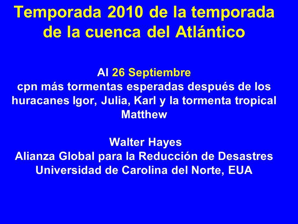 Temporada 2010 de la temporada de la cuenca del Atlántico Al 26 Septiembre cpn más tormentas esperadas después de los huracanes Igor, Julia, Karl y la tormenta tropical Matthew Walter Hayes Alianza Global para la Reducción de Desastres Universidad de Carolina del Norte, EUA