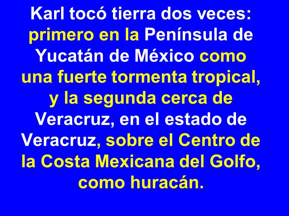 Karl tocó tierra dos veces: primero en la Península de Yucatán de México como una fuerte tormenta tropical, y la segunda cerca de Veracruz, en el estado de Veracruz, sobre el Centro de la Costa Mexicana del Golfo, como huracán.
