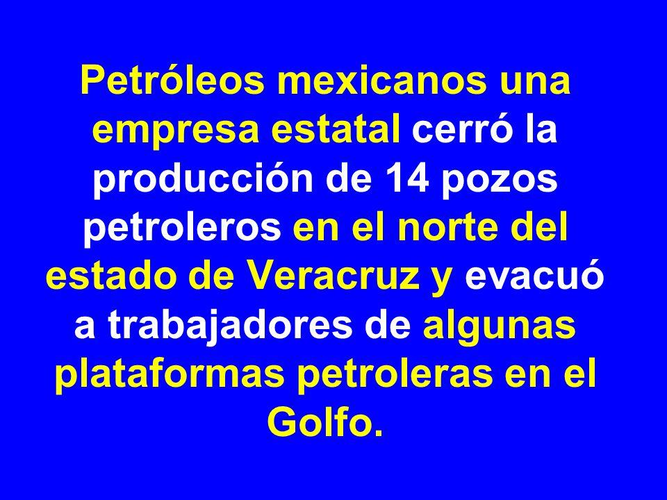 Petróleos mexicanos una empresa estatal cerró la producción de 14 pozos petroleros en el norte del estado de Veracruz y evacuó a trabajadores de algunas plataformas petroleras en el Golfo.