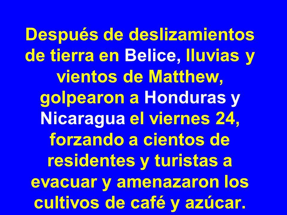 Después de deslizamientos de tierra en Belice, lluvias y vientos de Matthew, golpearon a Honduras y Nicaragua el viernes 24, forzando a cientos de residentes y turistas a evacuar y amenazaron los cultivos de café y azúcar.