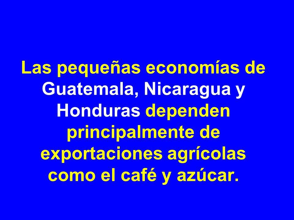 Las pequeñas economías de Guatemala, Nicaragua y Honduras dependen principalmente de exportaciones agrícolas como el café y azúcar.