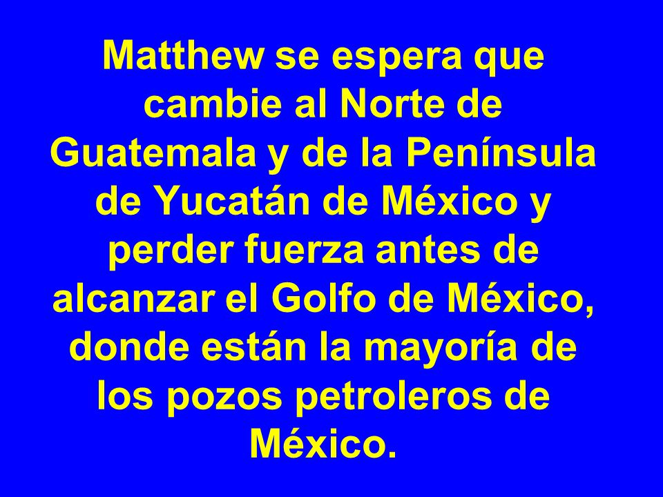 Matthew se espera que cambie al Norte de Guatemala y de la Península de Yucatán de México y perder fuerza antes de alcanzar el Golfo de México, donde están la mayoría de los pozos petroleros de México.