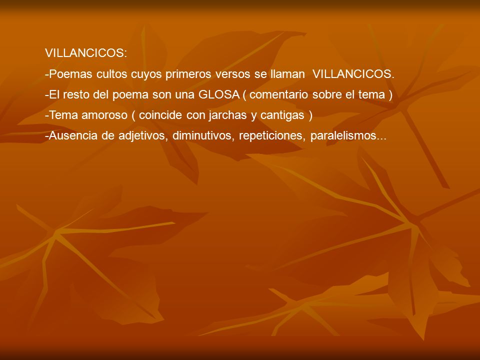 VILLANCICOS: Poemas cultos cuyos primeros versos se llaman VILLANCICOS. El resto del poema son una GLOSA ( comentario sobre el tema )
