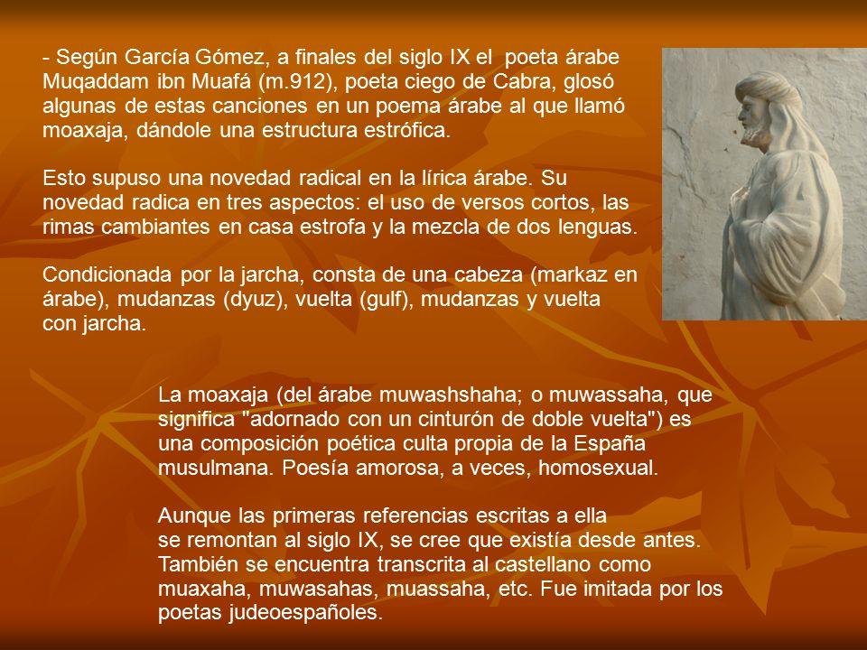 - Según García Gómez, a finales del siglo IX el poeta árabe Muqaddam ibn Muafá (m.912), poeta ciego de Cabra, glosó algunas de estas canciones en un poema árabe al que llamó moaxaja, dándole una estructura estrófica.