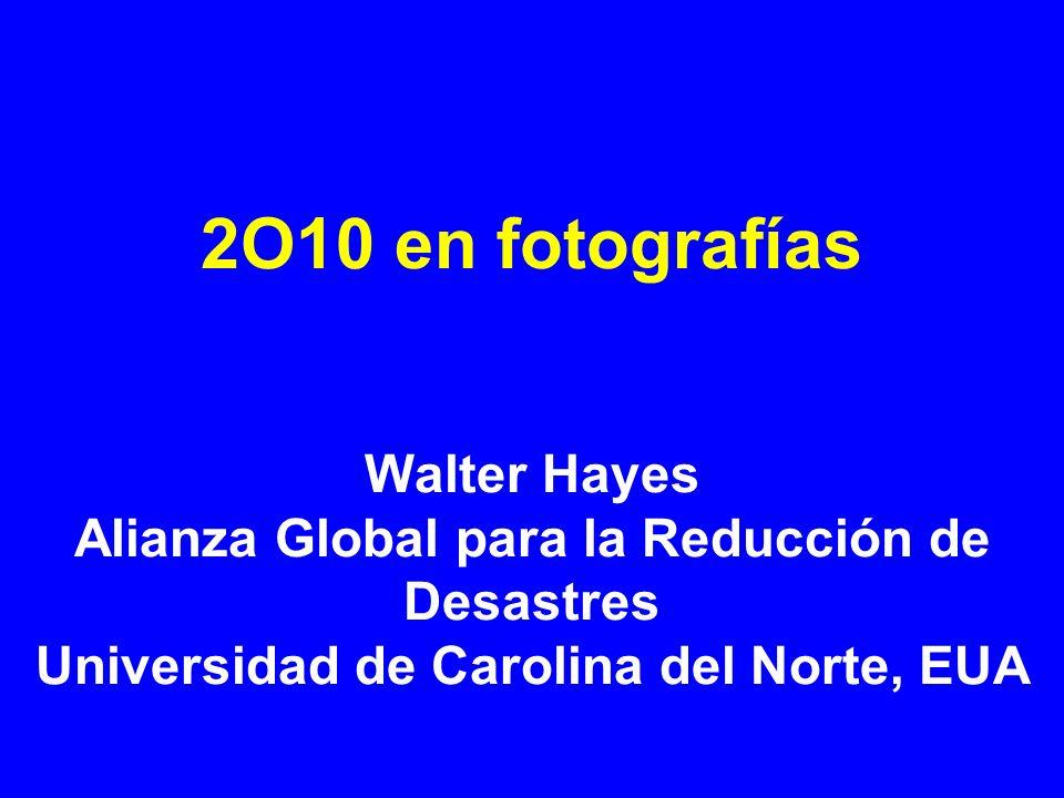 2O10 en fotografías Walter Hayes Alianza Global para la Reducción de Desastres Universidad de Carolina del Norte, EUA