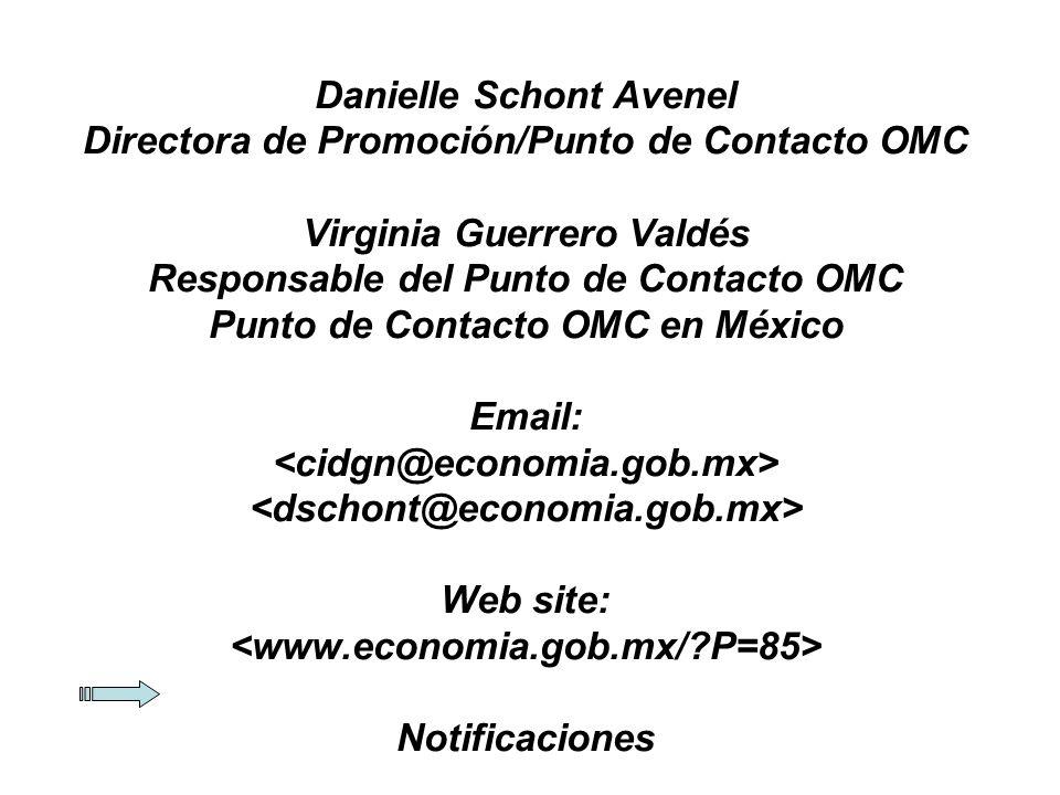 Danielle Schont Avenel Directora de Promoción/Punto de Contacto OMC Virginia Guerrero Valdés Responsable del Punto de Contacto OMC Punto de Contacto OMC en México Email: <cidgn@economia.gob.mx> <dschont@economia.gob.mx> Web site: <www.economia.gob.mx/ P=85> Notificaciones