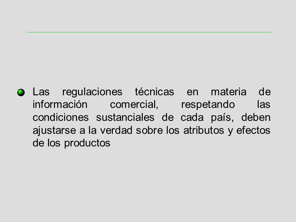 Las regulaciones técnicas en materia de información comercial, respetando las condiciones sustanciales de cada país, deben ajustarse a la verdad sobre los atributos y efectos de los productos