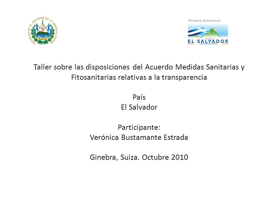 Taller sobre las disposiciones del Acuerdo Medidas Sanitarias y Fitosanitarias relativas a la transparencia País El Salvador Participante: Verónica Bustamante Estrada Ginebra, Suiza.