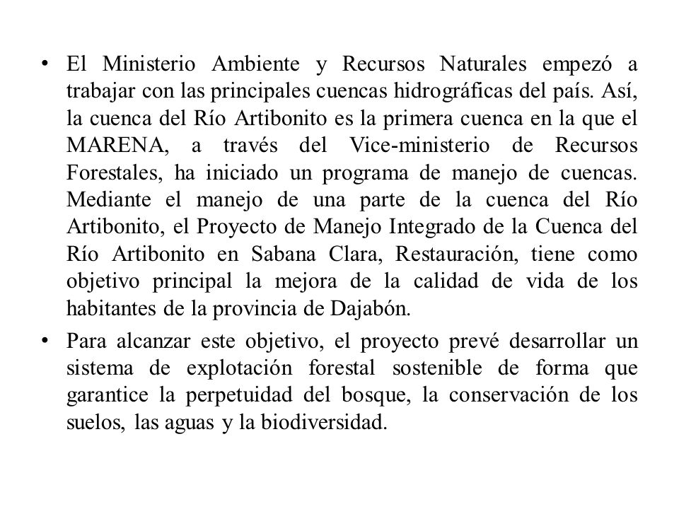 El Ministerio Ambiente y Recursos Naturales empezó a trabajar con las principales cuencas hidrográficas del país. Así, la cuenca del Río Artibonito es la primera cuenca en la que el MARENA, a través del Vice-ministerio de Recursos Forestales, ha iniciado un programa de manejo de cuencas. Mediante el manejo de una parte de la cuenca del Río Artibonito, el Proyecto de Manejo Integrado de la Cuenca del Río Artibonito en Sabana Clara, Restauración, tiene como objetivo principal la mejora de la calidad de vida de los habitantes de la provincia de Dajabón.