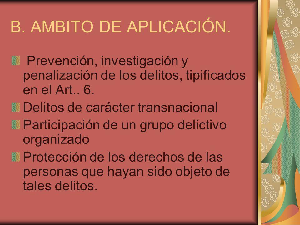 B. AMBITO DE APLICACIÓN.Prevención, investigación y penalización de los delitos, tipificados en el Art.. 6.