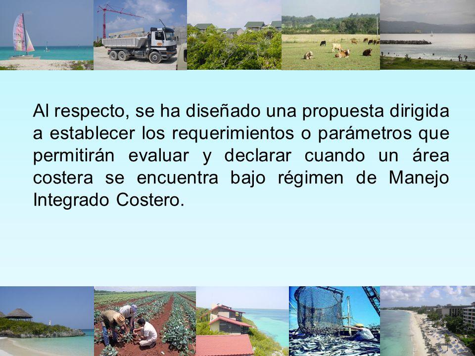 Al respecto, se ha diseñado una propuesta dirigida a establecer los requerimientos o parámetros que permitirán evaluar y declarar cuando un área costera se encuentra bajo régimen de Manejo Integrado Costero.