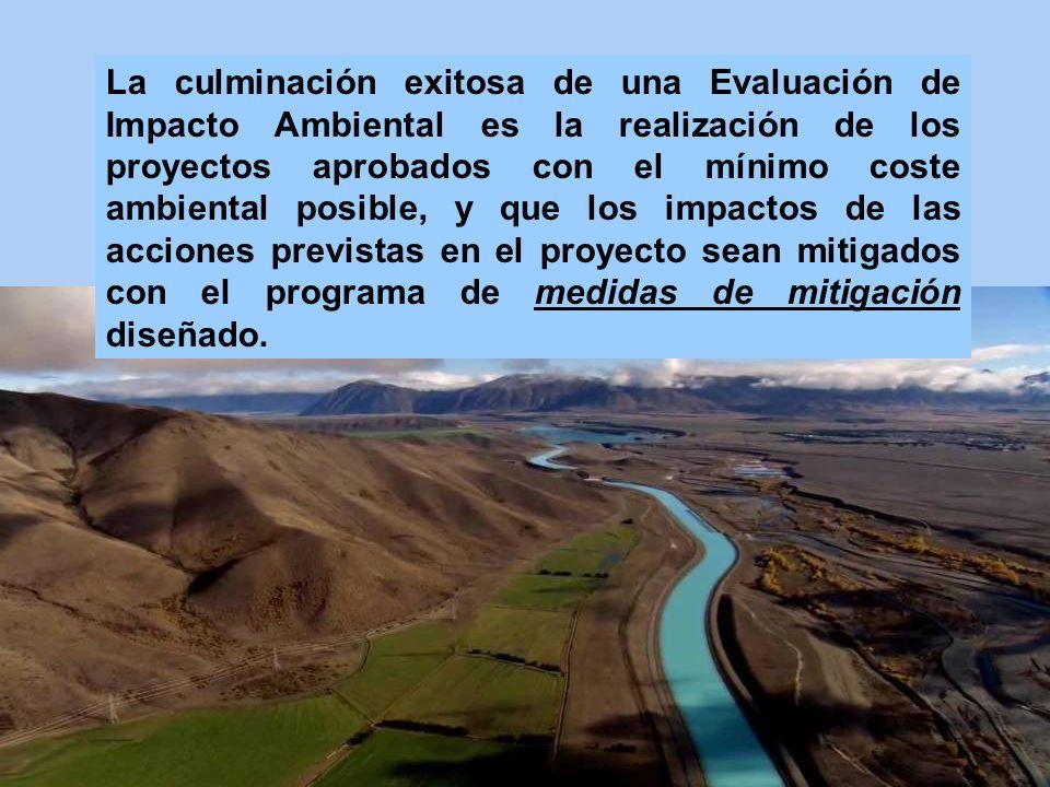 La culminación exitosa de una Evaluación de Impacto Ambiental es la realización de los proyectos aprobados con el mínimo coste ambiental posible, y que los impactos de las acciones previstas en el proyecto sean mitigados con el programa de medidas de mitigación diseñado.