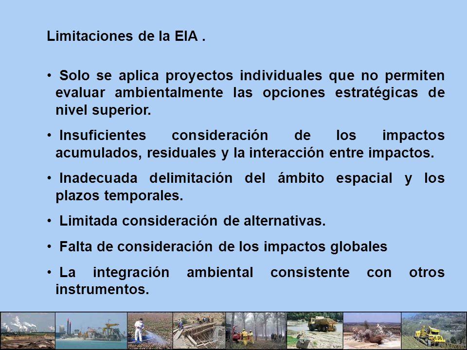 Limitaciones de la EIA . Solo se aplica proyectos individuales que no permiten evaluar ambientalmente las opciones estratégicas de nivel superior.