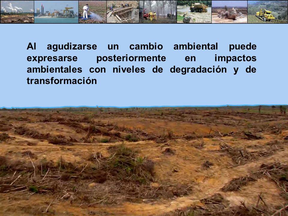 Al agudizarse un cambio ambiental puede expresarse posteriormente en impactos ambientales con niveles de degradación y de transformación