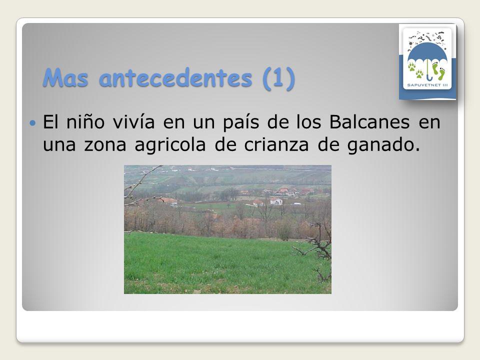 Mas antecedentes (1) El niño vivía en un país de los Balcanes en una zona agricola de crianza de ganado.