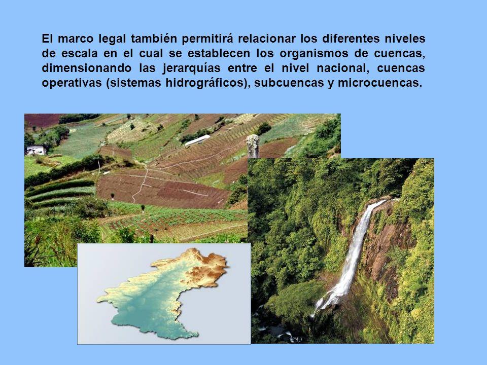 El marco legal también permitirá relacionar los diferentes niveles de escala en el cual se establecen los organismos de cuencas, dimensionando las jerarquías entre el nivel nacional, cuencas operativas (sistemas hidrográficos), subcuencas y microcuencas.